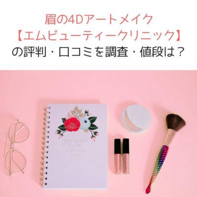 眉の4Dアートメイク【エムビューティークリニック】の評判・口コミを調査・値段は?