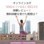 オンラインヨガSOELU(ソエル)の口コミ体験レビュー!無料体験を受けた感想は?