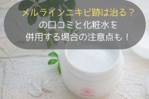 メルラインニキビ跡は治る?の口コミと化粧水を併用する場合の注意点も!